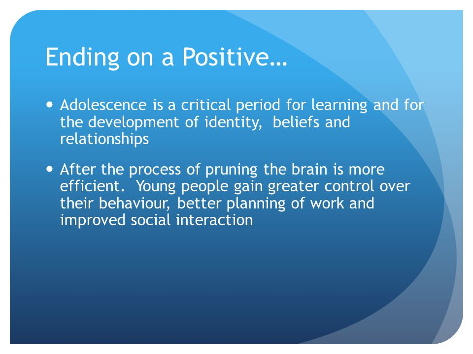 Ending on a Positive… Adolescence is a critical period for learning and for the development of identity, beliefs and relationships After the process of pruning the brain is more efficient.