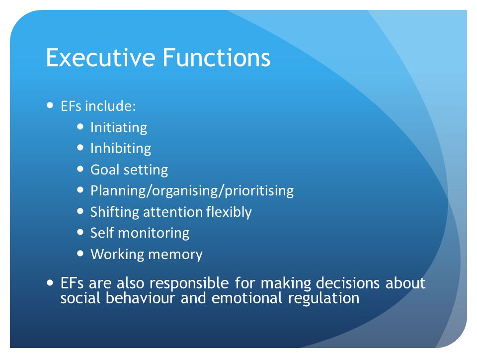 Executive Functions EFs include: Initiating Inhibiting Goal setting Planning/organising/prioritising Shifting attention flexibly Self monitoring Working memory EFs are also responsible for making decisions about social behaviour and emotional regulation