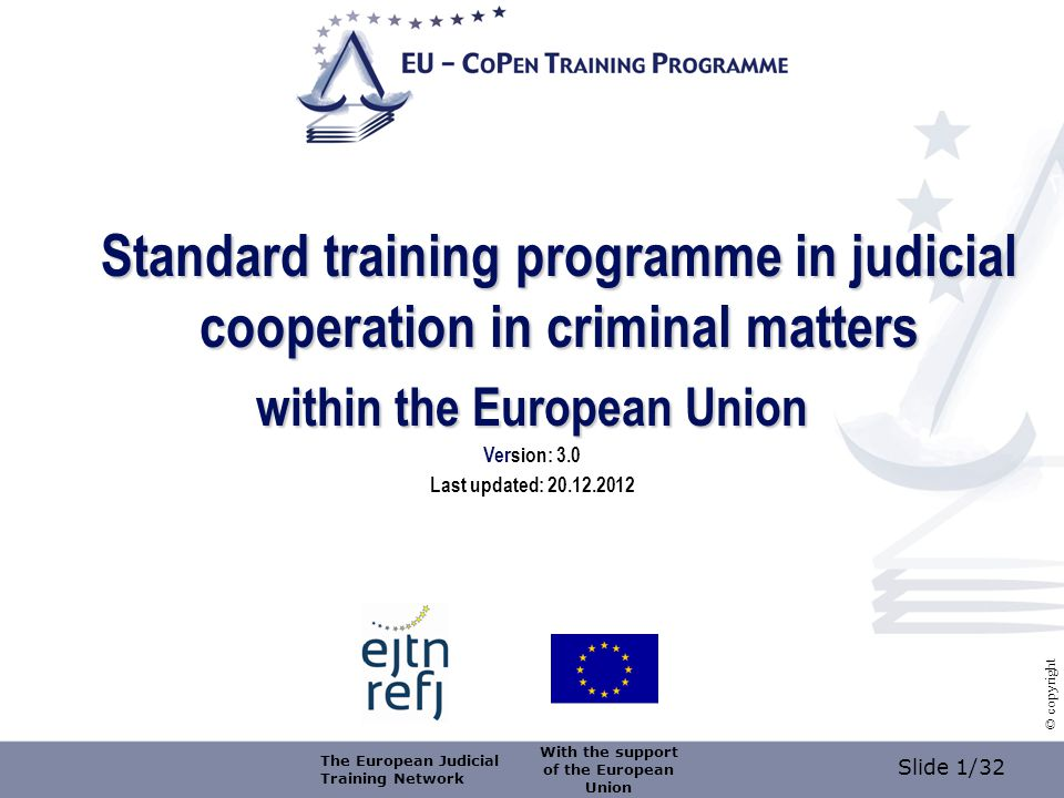 Slide 1/32 © copyright Standard training programme in judicial cooperation in criminal matters within the European Union Version: 3.0 Last updated: 20