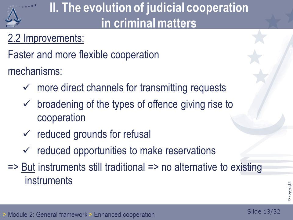 Slide 13/32 © copyright 2.2 Improvements: Faster and more flexible cooperation mechanisms: more direct channels for transmitting requests broadening of the types of offence giving rise to cooperation reduced grounds for refusal reduced opportunities to make reservations => But instruments still traditional => no alternative to existing instruments > Module 2: General framework > Enhanced cooperation II.
