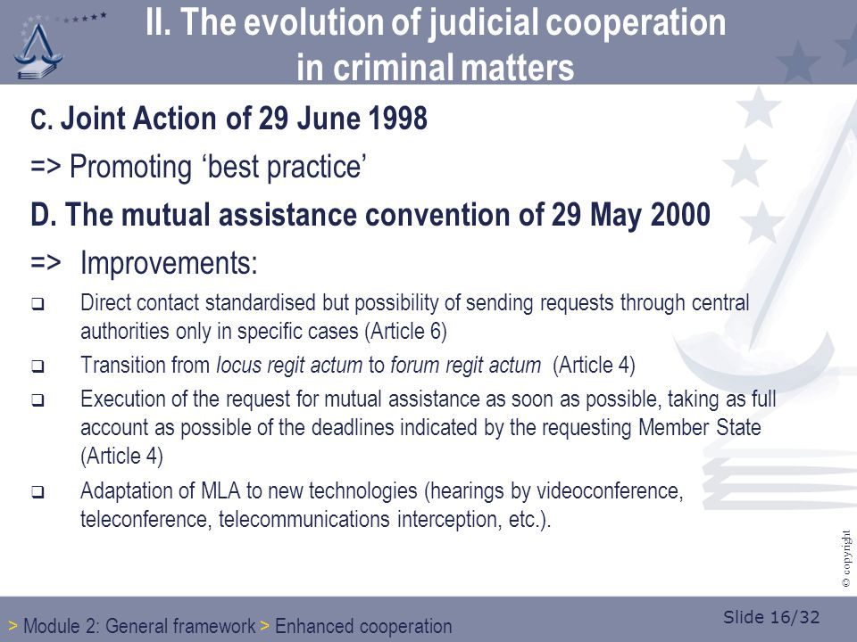 Slide 16/32 © copyright C. Joint Action of 29 June 1998 => Promoting 'best practice' D. The mutual assistance convention of 29 May 2000 =>Improvements