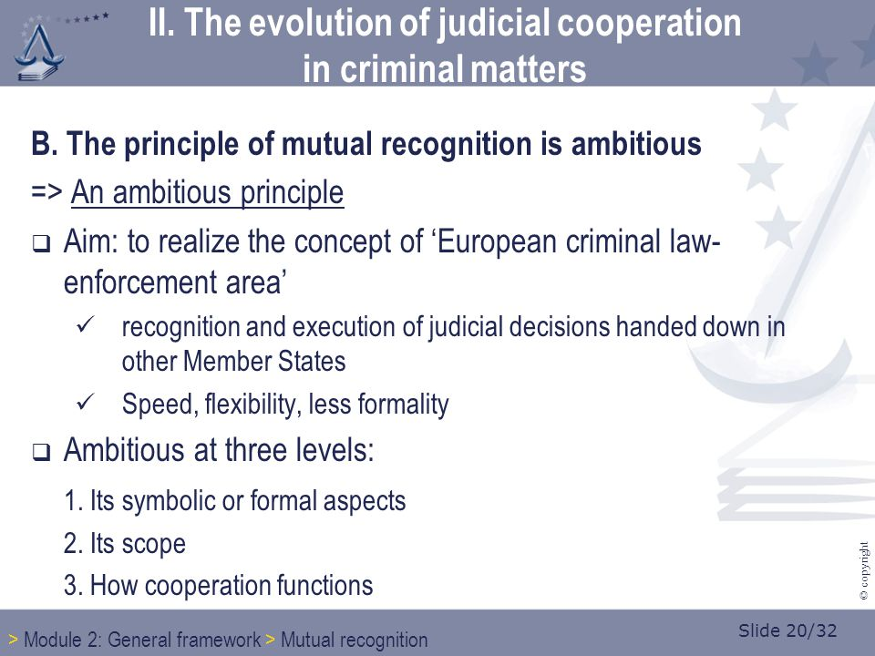 Slide 20/32 © copyright B. The principle of mutual recognition is ambitious => An ambitious principle  Aim: to realize the concept of 'European crimi