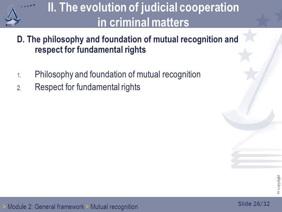 Slide 26/32 © copyright D. The philosophy and foundation of mutual recognition and respect for fundamental rights 1. Philosophy and foundation of mutu