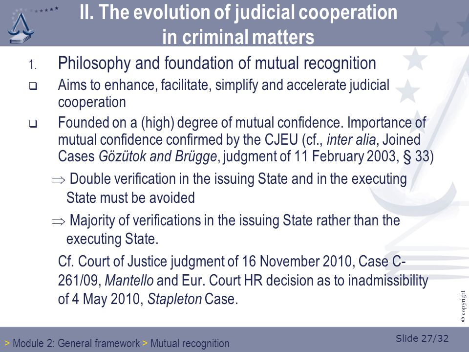 Slide 27/32 © copyright 1. Philosophy and foundation of mutual recognition  Aims to enhance, facilitate, simplify and accelerate judicial cooperation
