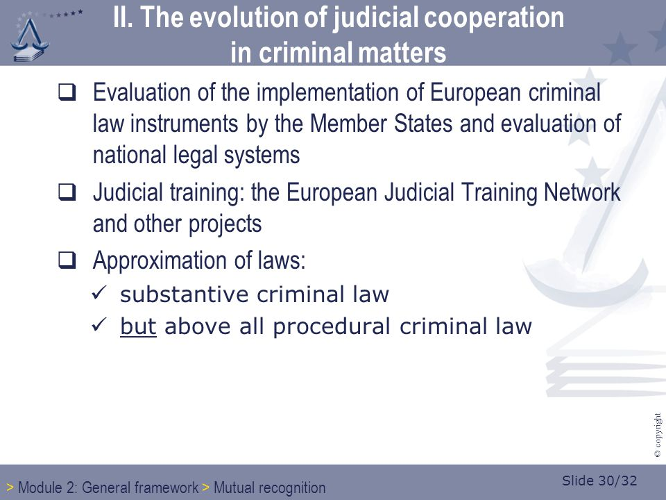 Slide 30/32 © copyright  Evaluation of the implementation of European criminal law instruments by the Member States and evaluation of national legal systems  Judicial training: the European Judicial Training Network and other projects  Approximation of laws: substantive criminal law but above all procedural criminal law II.