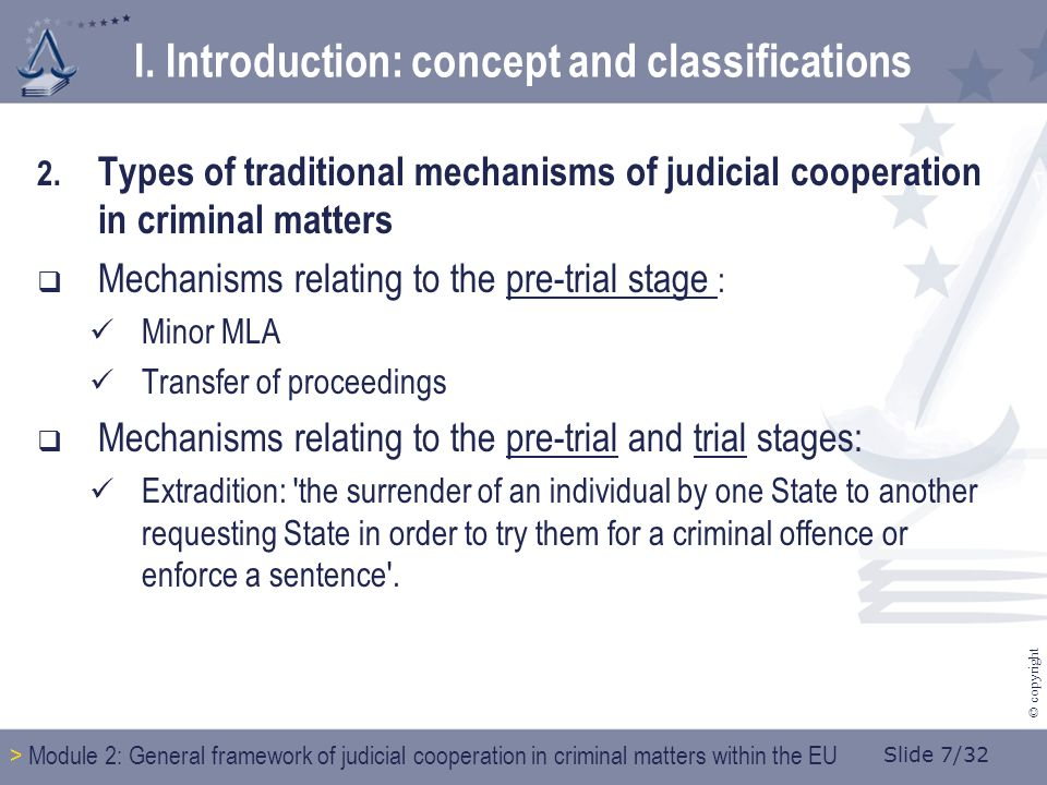 Slide 7/32 © copyright 2. Types of traditional mechanisms of judicial cooperation in criminal matters  Mechanisms relating to the pre-trial stage : M