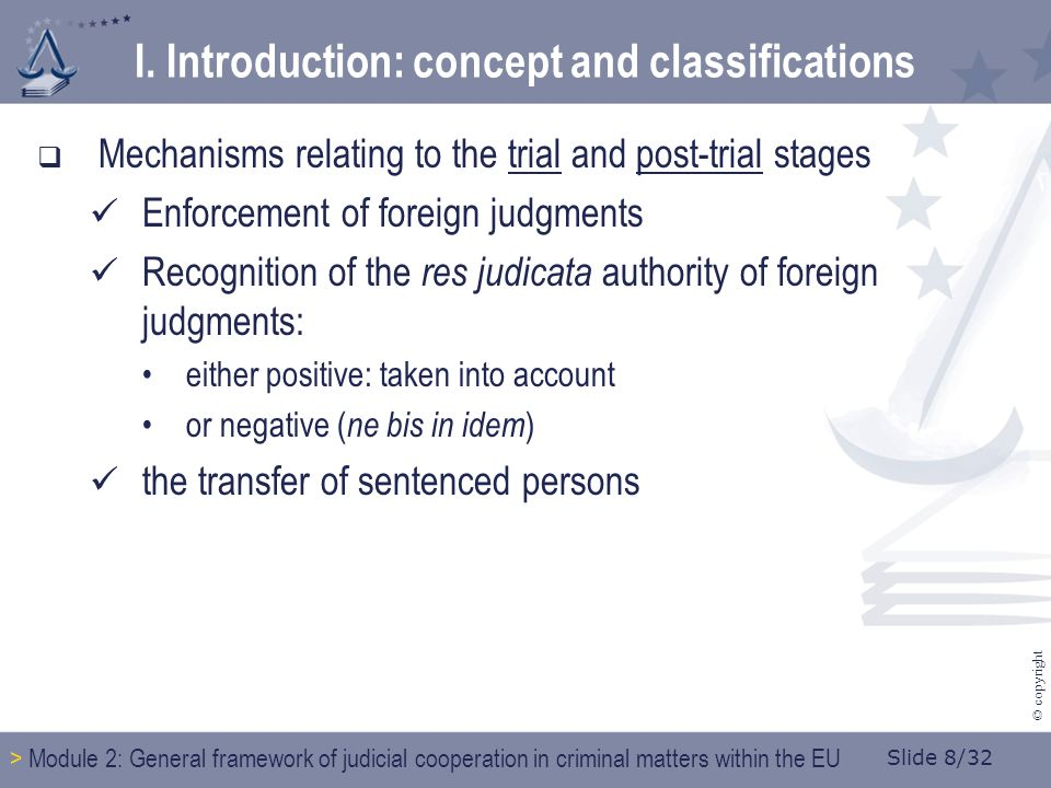 Slide 8/32 © copyright  Mechanisms relating to the trial and post-trial stages Enforcement of foreign judgments Recognition of the res judicata autho
