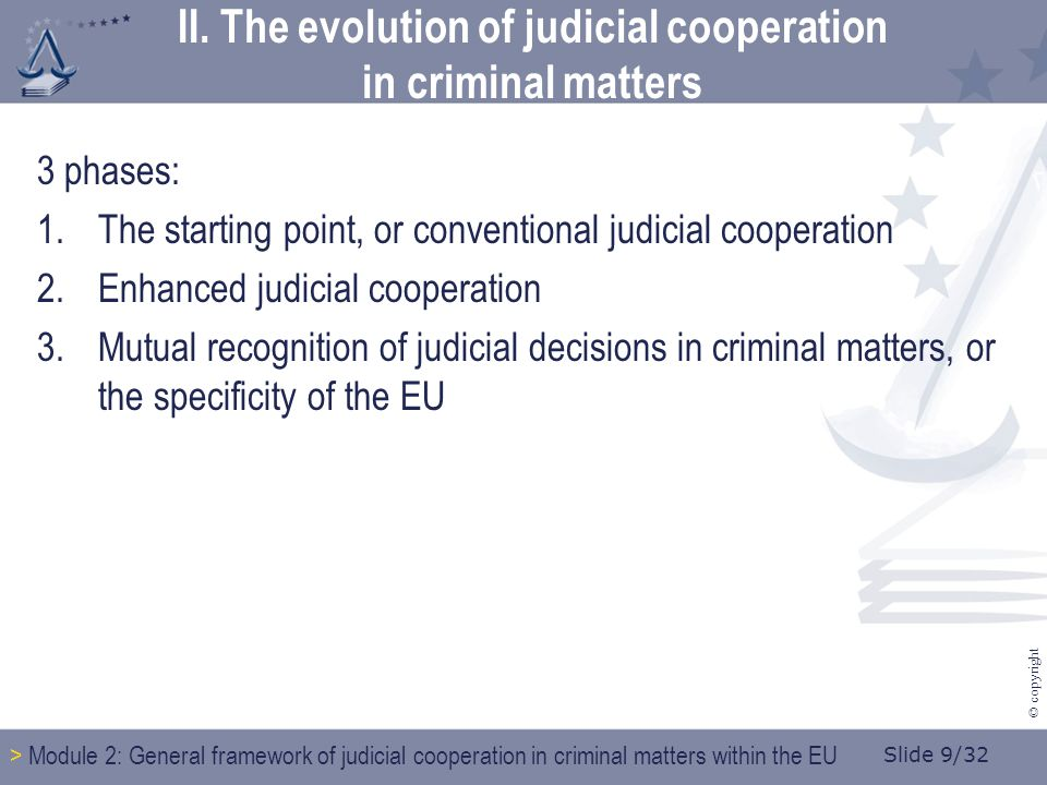 Slide 9/32 © copyright II. The evolution of judicial cooperation in criminal matters 3 phases: 1.The starting point, or conventional judicial cooperat