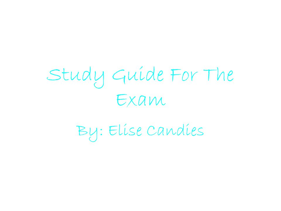 Study Guide For The Exam By: Elise Candies