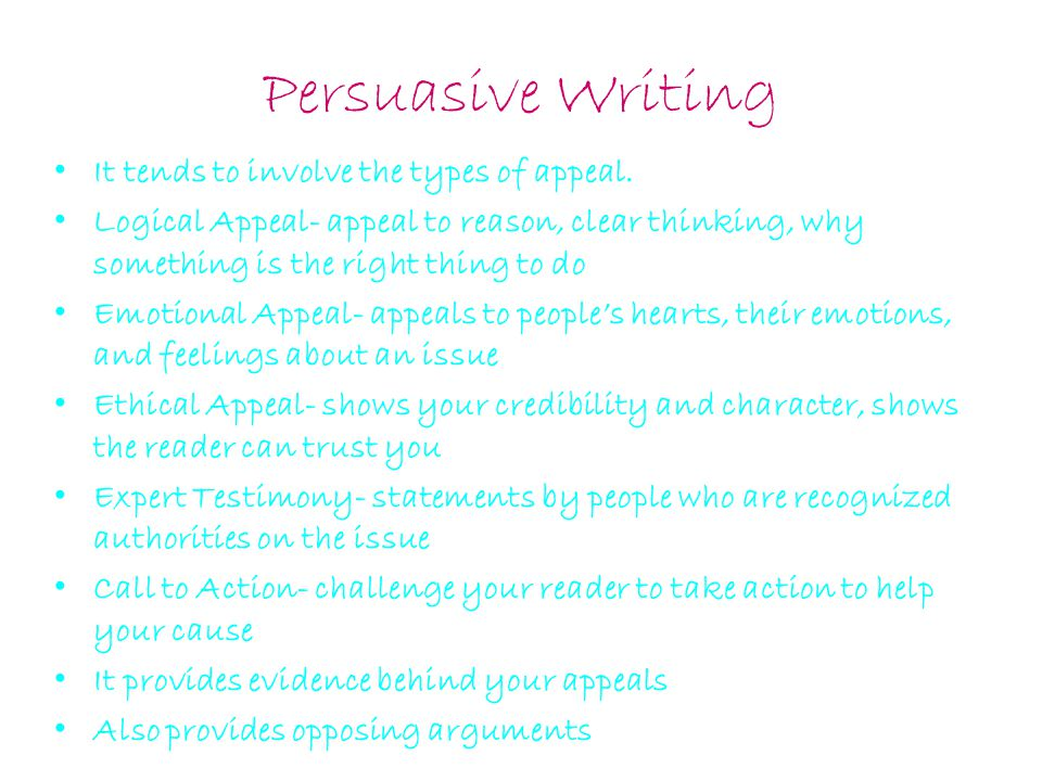 Persuasive Writing It tends to involve the types of appeal. Logical Appeal- appeal to reason, clear thinking, why something is the right thing to do E