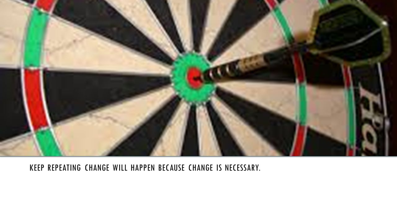 KEEP REPEATING CHANGE WILL HAPPEN BECAUSE CHANGE IS NECESSARY.