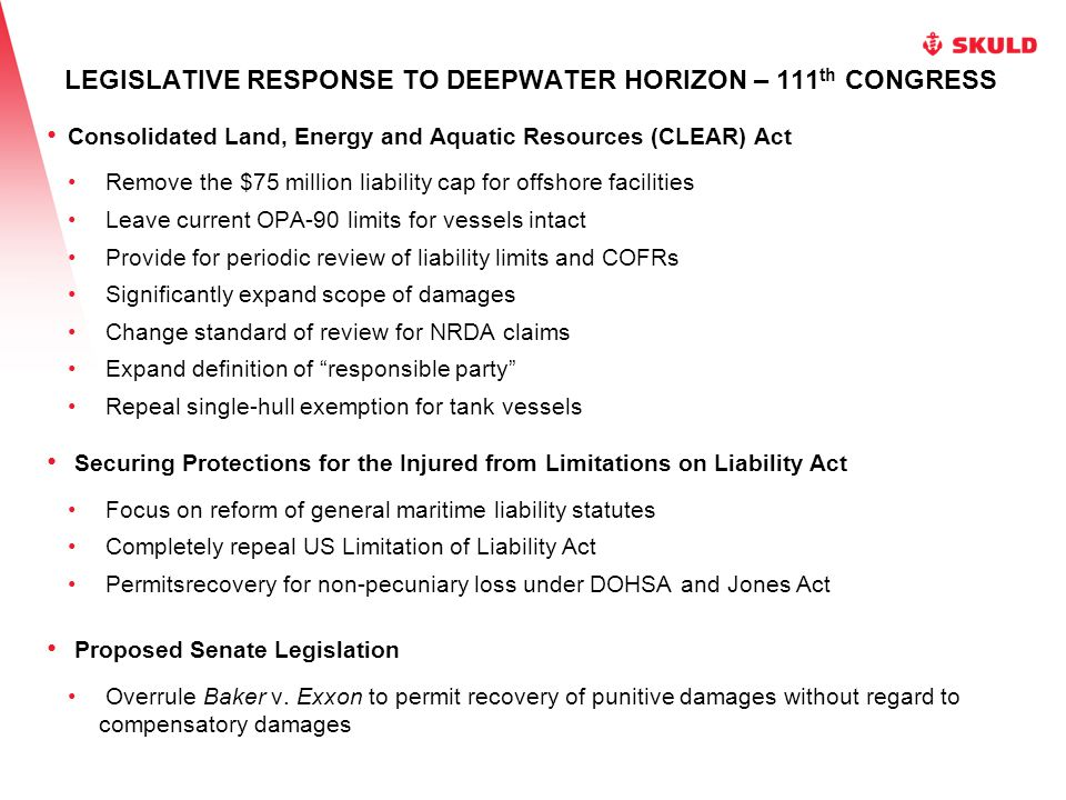 LEGISLATIVE RESPONSE TO DEEPWATER HORIZON – 111 th CONGRESS Consolidated Land, Energy and Aquatic Resources (CLEAR) Act Remove the $75 million liability cap for offshore facilities Leave current OPA-90 limits for vessels intact Provide for periodic review of liability limits and COFRs Significantly expand scope of damages Change standard of review for NRDA claims Expand definition of responsible party Repeal single-hull exemption for tank vessels Securing Protections for the Injured from Limitations on Liability Act Focus on reform of general maritime liability statutes Completely repeal US Limitation of Liability Act Permitsrecovery for non-pecuniary loss under DOHSA and Jones Act Proposed Senate Legislation Overrule Baker v.