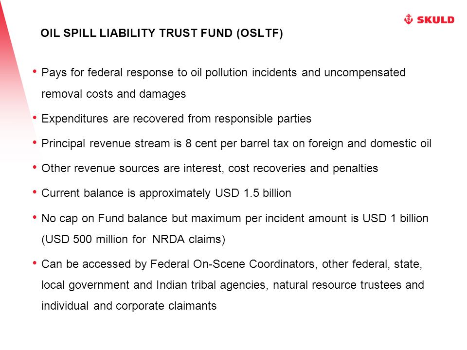 OIL SPILL LIABILITY TRUST FUND (OSLTF) Pays for federal response to oil pollution incidents and uncompensated removal costs and damages Expenditures are recovered from responsible parties Principal revenue stream is 8 cent per barrel tax on foreign and domestic oil Other revenue sources are interest, cost recoveries and penalties Current balance is approximately USD 1.5 billion No cap on Fund balance but maximum per incident amount is USD 1 billion (USD 500 million for NRDA claims) Can be accessed by Federal On-Scene Coordinators, other federal, state, local government and Indian tribal agencies, natural resource trustees and individual and corporate claimants