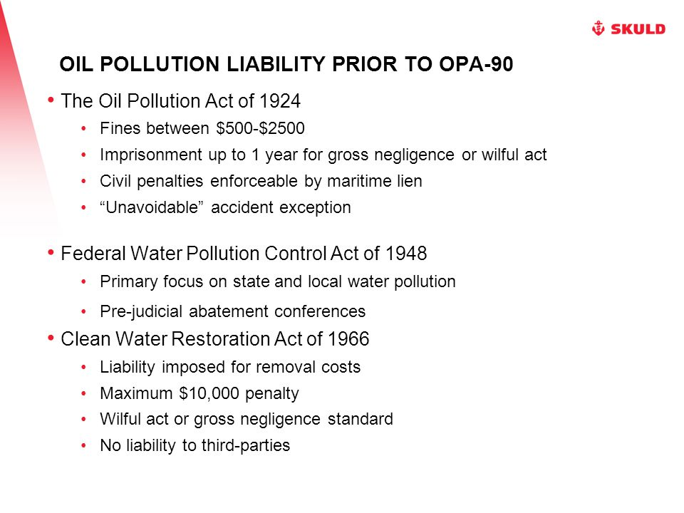 OIL POLLUTION LIABILITY PRIOR TO OPA-90 TORREY CANYON – 1967 FEDERAL WATER QUALITY IMPROVEMENT ACT OF 1970 National policy prohibiting oil discharges Strict liability for government removal costs Liability notwithstanding any other provision of law No liability to third-parties Liability limited to lesser of $100 per gt or $14 million Defenses: Act of God, act of war, government negligence Evidence of financial responsibility Direct action against insurer Revolving fund of $35 million State law not pre-empted FWPCA Amendments of 1972 Hazardous substances included