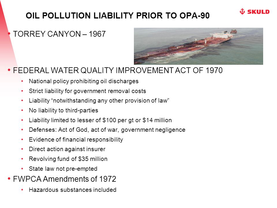 OIL POLLUTION LIABILITY PRIOR TO OPA-90 ARGO MERCHANT - 1976 Clean Water Act of 1977 −Increased liability limits to $150 per gt −Allowed recovery of natural resource damages AMOCO CADIZ – 1978