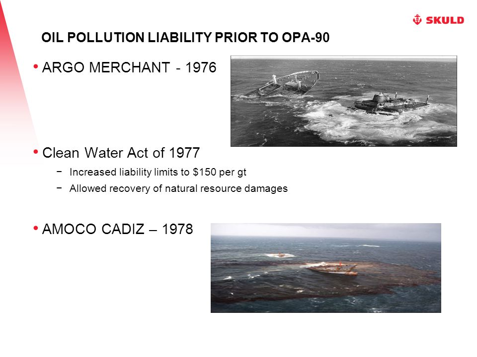 OIL POLLUTION LIABILITY PRIOR TO OPA-90 IXTOC I – 1979 Comprehensive Environmental Response, Compensation and Liability Act of 1980 (CERCLA) Applies to hazardous substances other than oil Established Superfund Allows recovery of removal costs and natural resource damages No liability to third-parties Vessel liability: greater of $300 per gt or $5 million EXXON VALDEZ – 1989