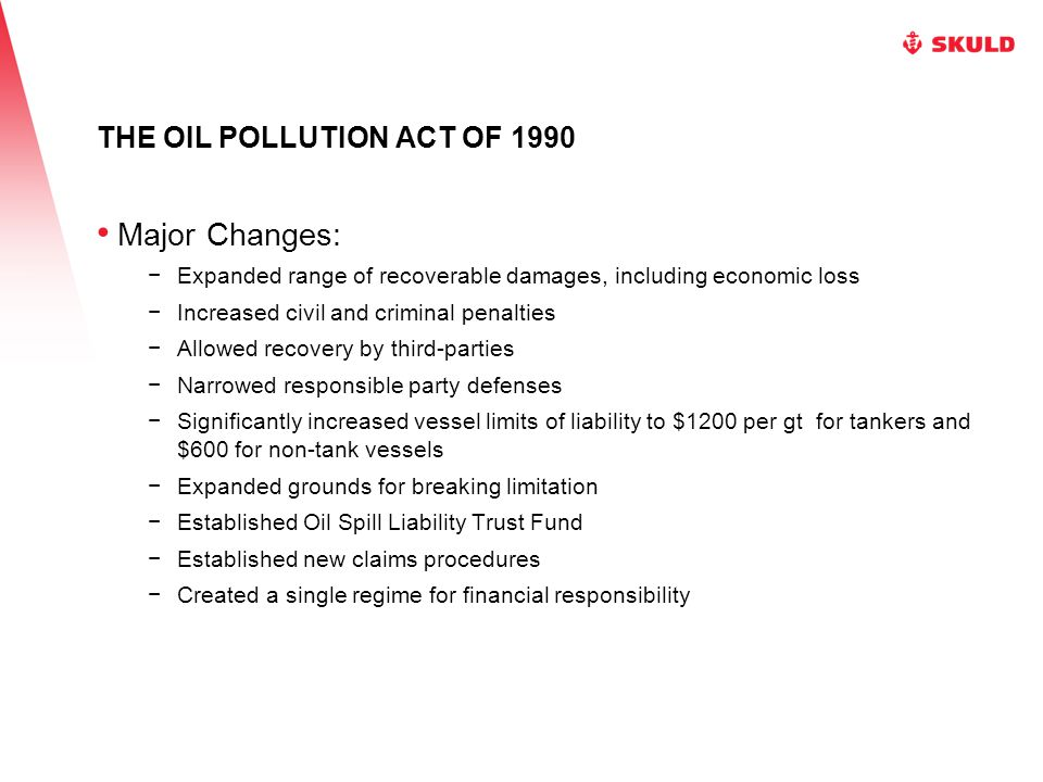 THE OIL POLLUTION ACT OF 1990 Major Changes: −Expanded range of recoverable damages, including economic loss −Increased civil and criminal penalties −Allowed recovery by third-parties −Narrowed responsible party defenses −Significantly increased vessel limits of liability to $1200 per gt for tankers and $600 for non-tank vessels −Expanded grounds for breaking limitation −Established Oil Spill Liability Trust Fund −Established new claims procedures −Created a single regime for financial responsibility