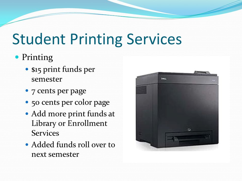 Student Printing Services Printing $15 print funds per semester 7 cents per page 50 cents per color page Add more print funds at Library or Enrollment Services Added funds roll over to next semester