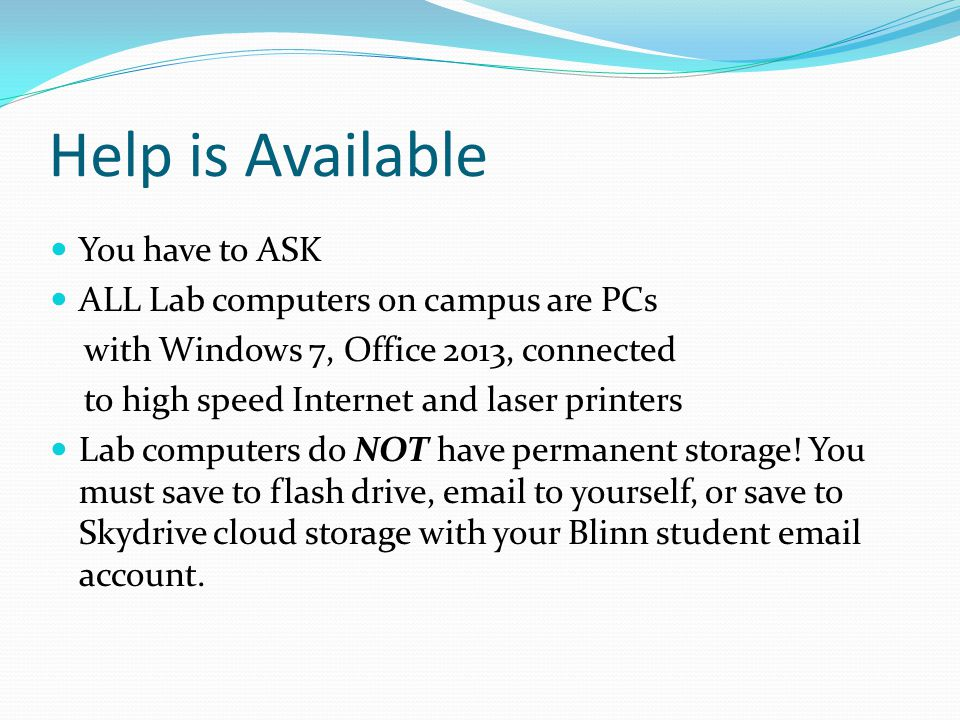 Help is Available You have to ASK ALL Lab computers on campus are PCs with Windows 7, Office 2013, connected to high speed Internet and laser printers Lab computers do NOT have permanent storage.