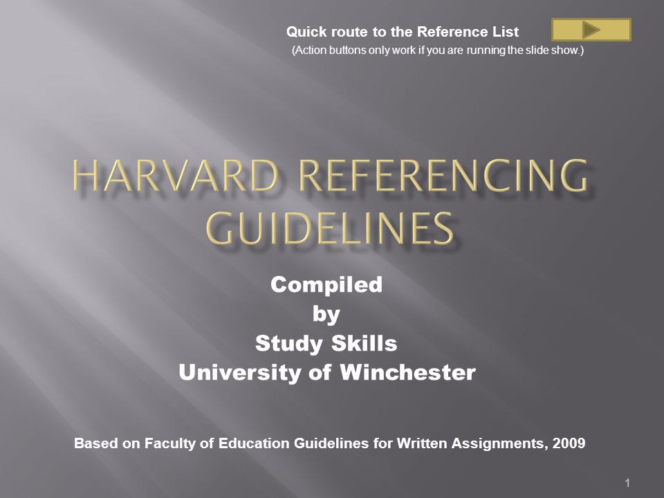1 Compiled by Study Skills University of Winchester Based on Faculty of Education Guidelines for Written Assignments, 2009 Quick route to the Reference List (Action buttons only work if you are running the slide show.)