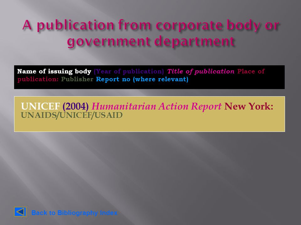 UNICEF (2004) Humanitarian Action Report New York: UNAIDS/UNICEF/USAID Name of issuing body (Year of publication) Title of publication Place of publication: Publisher Report no (where relevant) Back to Bibliography Index