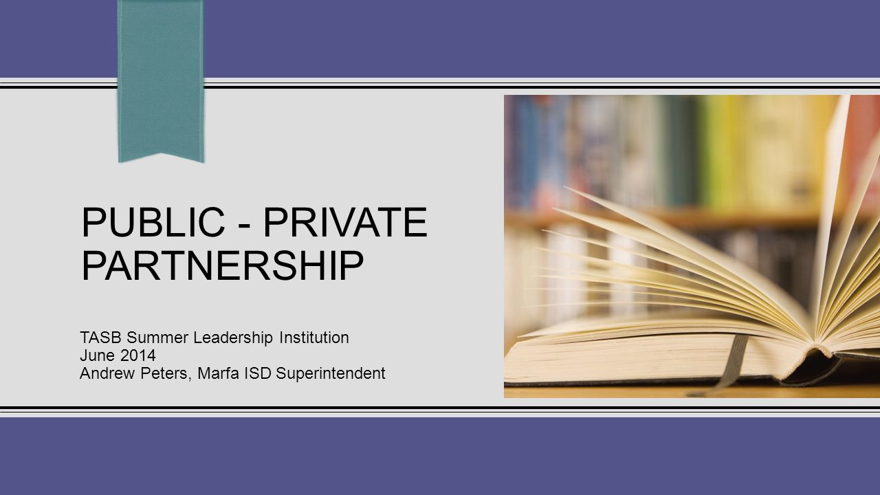 PUBLIC - PRIVATE PARTNERSHIP TASB Summer Leadership Institution June 2014 Andrew Peters, Marfa ISD Superintendent