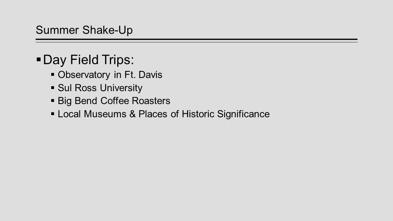 Summer Shake-Up  Day Field Trips:  Observatory in Ft. Davis  Sul Ross University  Big Bend Coffee Roasters  Local Museums & Places of Historic Si