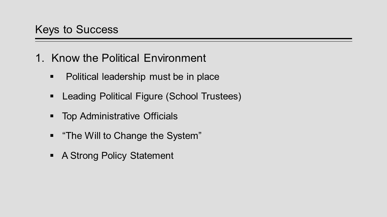 Keys to Success  Know the Political Environment  Political leadership must be in place  Leading Political Figure (School Trustees)  Top Administr