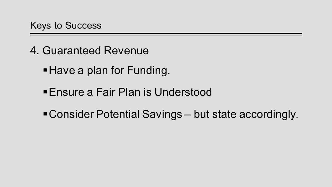 Keys to Success 4. Guaranteed Revenue  Have a plan for Funding.  Ensure a Fair Plan is Understood  Consider Potential Savings – but state according