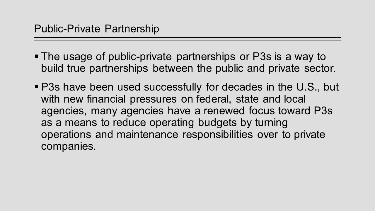 A Public-Private Partnership is a Contractual Agreement Between a Public agency (Federal, State or local) and a Private sector entity.