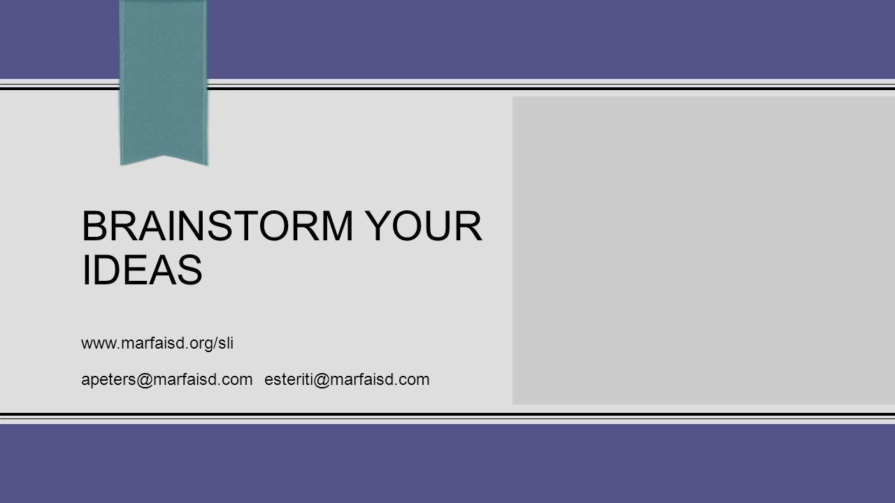 BRAINSTORM YOUR IDEAS www.marfaisd.org/sli apeters@marfaisd.com esteriti@marfaisd.com