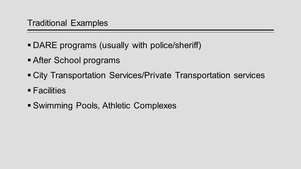 Traditional Examples  DARE programs (usually with police/sheriff)  After School programs  City Transportation Services/Private Transportation servi