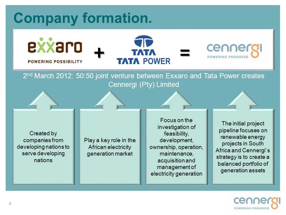 Company formation. 4 2 nd March 2012: 50:50 joint venture between Exxaro and Tata Power creates Cennergi (Pty) Limited +=+=+=+= Created by companies f