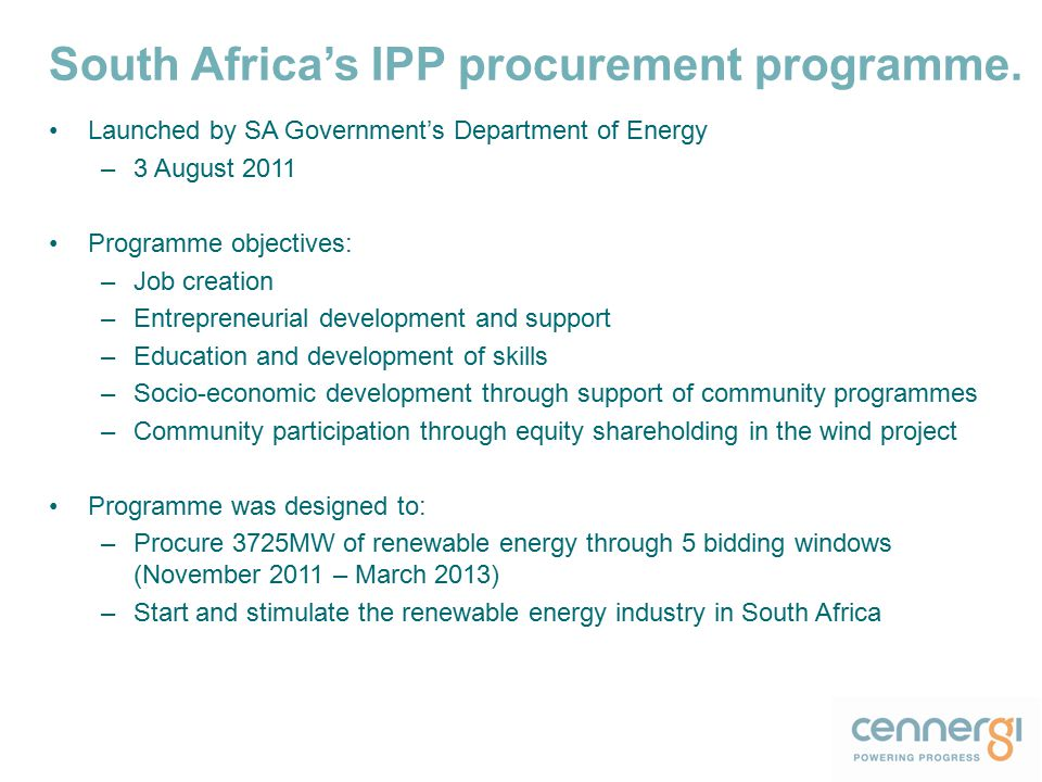 Launched by SA Government's Department of Energy –3 August 2011 Programme objectives: –Job creation –Entrepreneurial development and support –Education and development of skills –Socio-economic development through support of community programmes –Community participation through equity shareholding in the wind project Programme was designed to: –Procure 3725MW of renewable energy through 5 bidding windows (November 2011 – March 2013) –Start and stimulate the renewable energy industry in South Africa South Africa's IPP procurement programme.