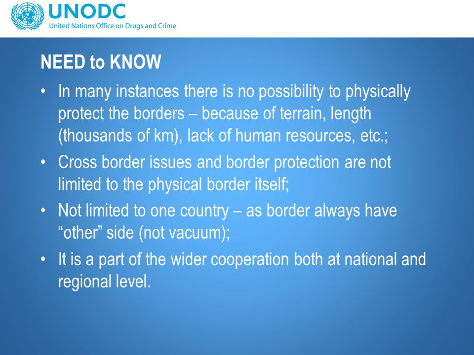 NEED to KNOW In many instances there is no possibility to physically protect the borders – because of terrain, length (thousands of km), lack of human resources, etc.; Cross border issues and border protection are not limited to the physical border itself; Not limited to one country – as border always have other side (not vacuum); It is a part of the wider cooperation both at national and regional level.