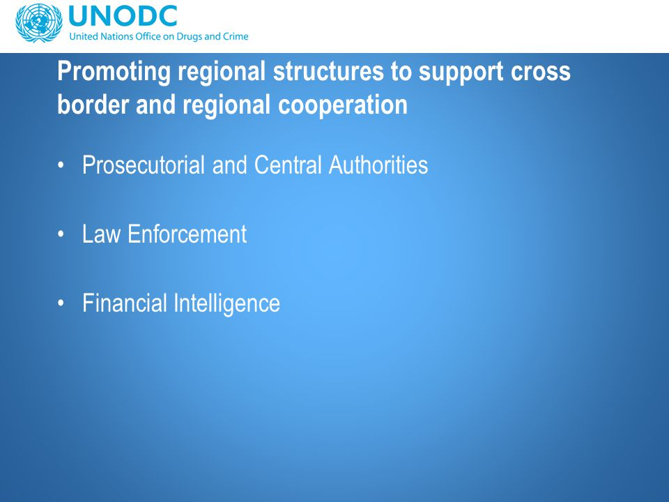 Promoting regional structures to support cross border and regional cooperation Prosecutorial and Central Authorities Law Enforcement Financial Intelligence