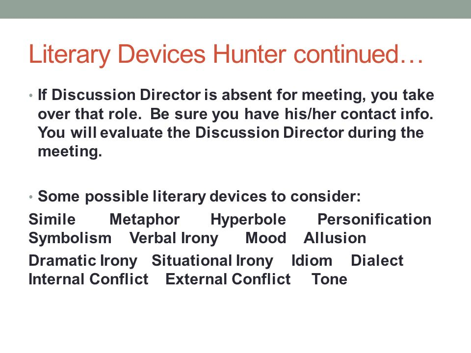 Literary Devices Hunter continued… If Discussion Director is absent for meeting, you take over that role. Be sure you have his/her contact info. You w