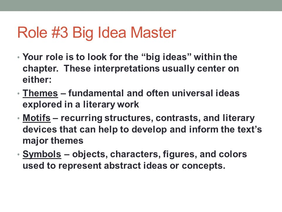 "Role #3 Big Idea Master Your role is to look for the ""big ideas"" within the chapter. These interpretations usually center on either: Themes – fundamen"
