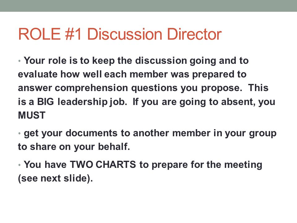 ROLE #1 Discussion Director Your role is to keep the discussion going and to evaluate how well each member was prepared to answer comprehension questi