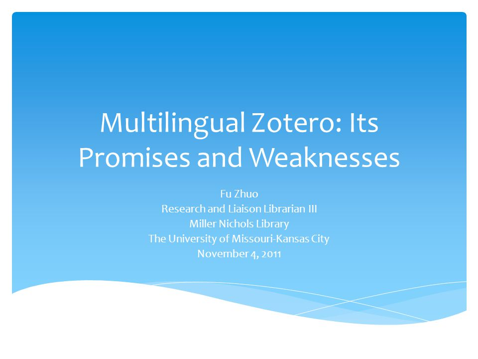 Multilingual Zotero: Its Promises and Weaknesses Fu Zhuo Research and Liaison Librarian III Miller Nichols Library The University of Missouri-Kansas City November 4, 2011