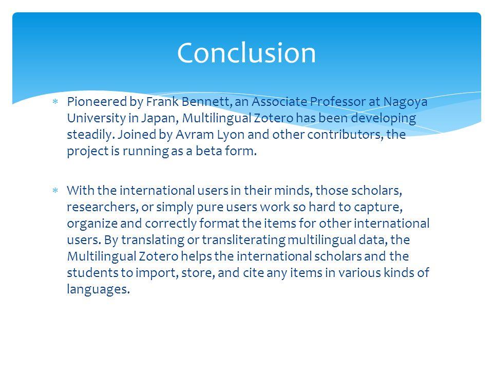  Pioneered by Frank Bennett, an Associate Professor at Nagoya University in Japan, Multilingual Zotero has been developing steadily.