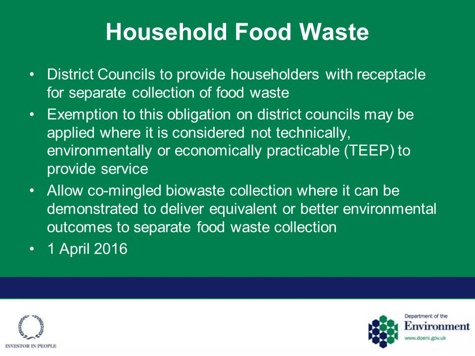 Household Food Waste District Councils to provide householders with receptacle for separate collection of food waste Exemption to this obligation on district councils may be applied where it is considered not technically, environmentally or economically practicable (TEEP) to provide service Allow co-mingled biowaste collection where it can be demonstrated to deliver equivalent or better environmental outcomes to separate food waste collection 1 April 2016