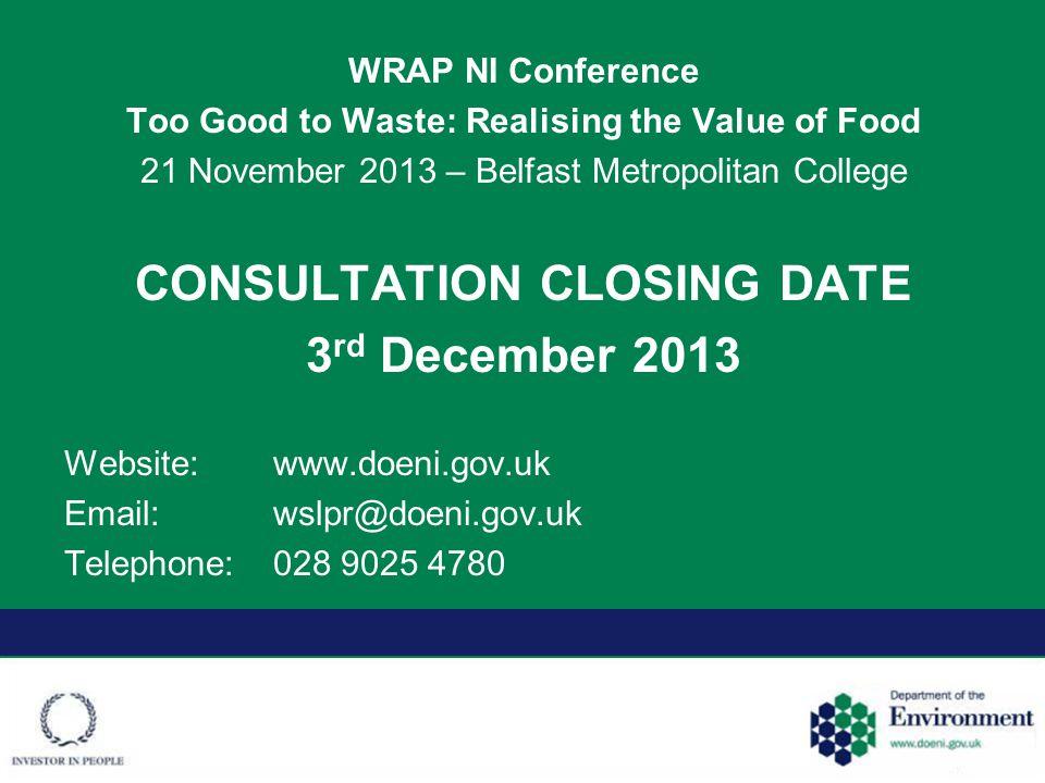 WRAP NI Conference Too Good to Waste: Realising the Value of Food 21 November 2013 – Belfast Metropolitan College CONSULTATION CLOSING DATE 3 rd December 2013 Website:www.doeni.gov.uk Email:wslpr@doeni.gov.uk Telephone:028 9025 4780