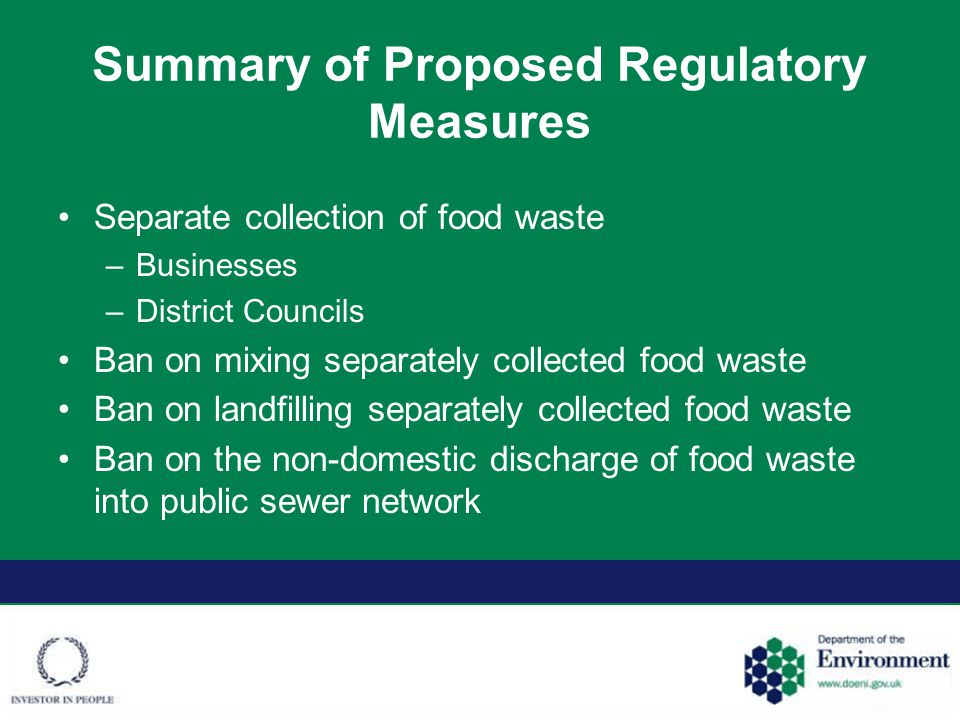 Summary of Proposed Regulatory Measures Separate collection of food waste –Businesses –District Councils Ban on mixing separately collected food waste Ban on landfilling separately collected food waste Ban on the non-domestic discharge of food waste into public sewer network