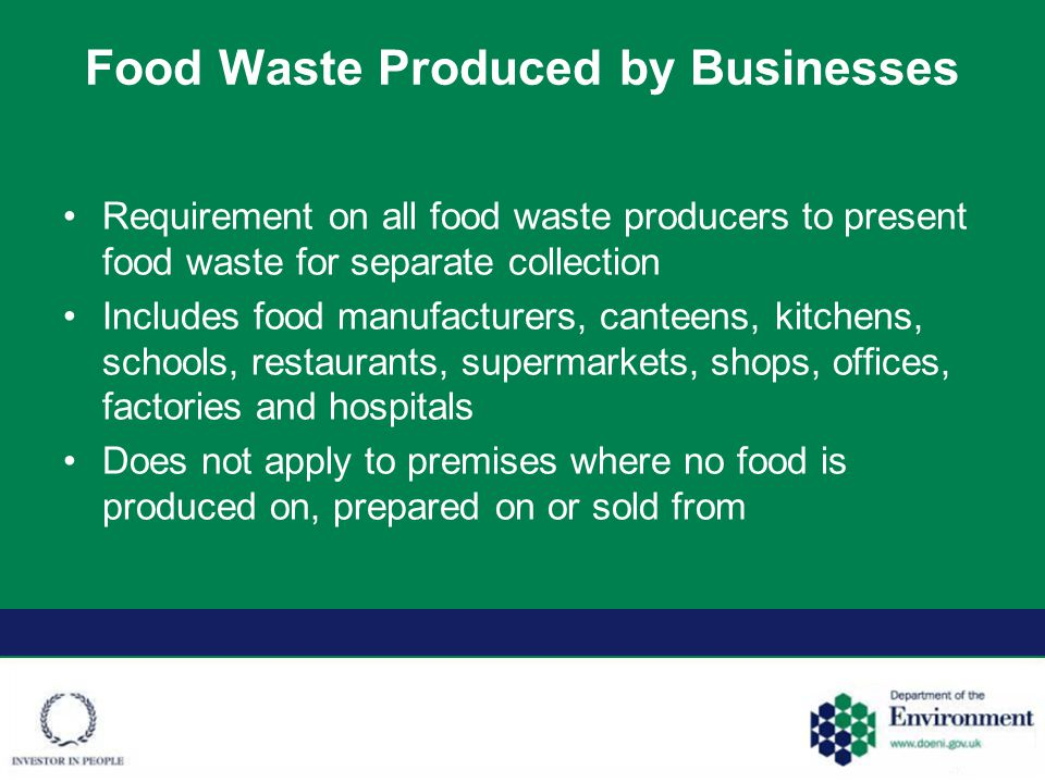 Food Waste Produced by Businesses Phased approach –1 April 2016 - businesses producing >50kg food waste per week –1 April 2017 - businesses producing >5kg food waste per week Exemptions –Businesses producing <5kg food waste per week –Food waste that has arisen from international transport