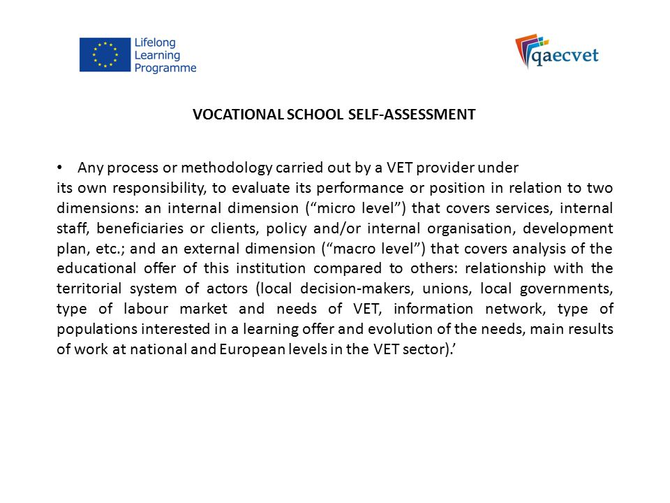 VOCATIONAL SCHOOL SELF-ASSESSMENT Any process or methodology carried out by a VET provider under its own responsibility, to evaluate its performance or position in relation to two dimensions: an internal dimension ( micro level ) that covers services, internal staff, beneficiaries or clients, policy and/or internal organisation, development plan, etc.; and an external dimension ( macro level ) that covers analysis of the educational offer of this institution compared to others: relationship with the territorial system of actors (local decision-makers, unions, local governments, type of labour market and needs of VET, information network, type of populations interested in a learning offer and evolution of the needs, main results of work at national and European levels in the VET sector).'