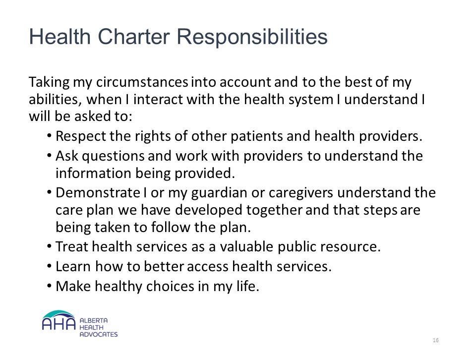 Health Charter Responsibilities Taking my circumstances into account and to the best of my abilities, when I interact with the health system I understand I will be asked to: Respect the rights of other patients and health providers.