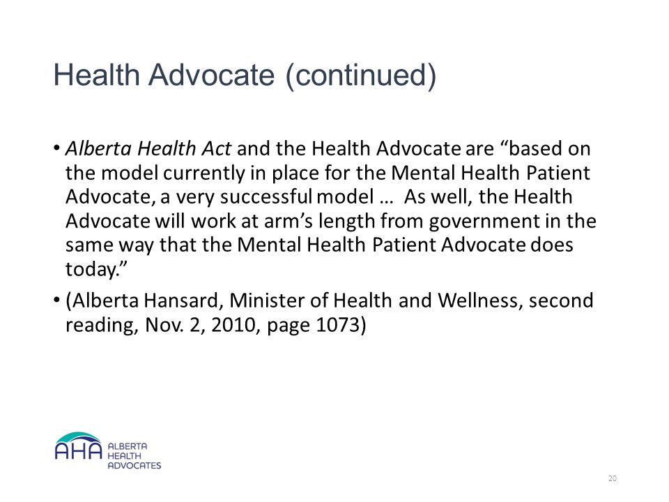 Health Advocate (continued) Alberta Health Act and the Health Advocate are based on the model currently in place for the Mental Health Patient Advocate, a very successful model … As well, the Health Advocate will work at arm's length from government in the same way that the Mental Health Patient Advocate does today. (Alberta Hansard, Minister of Health and Wellness, second reading, Nov.
