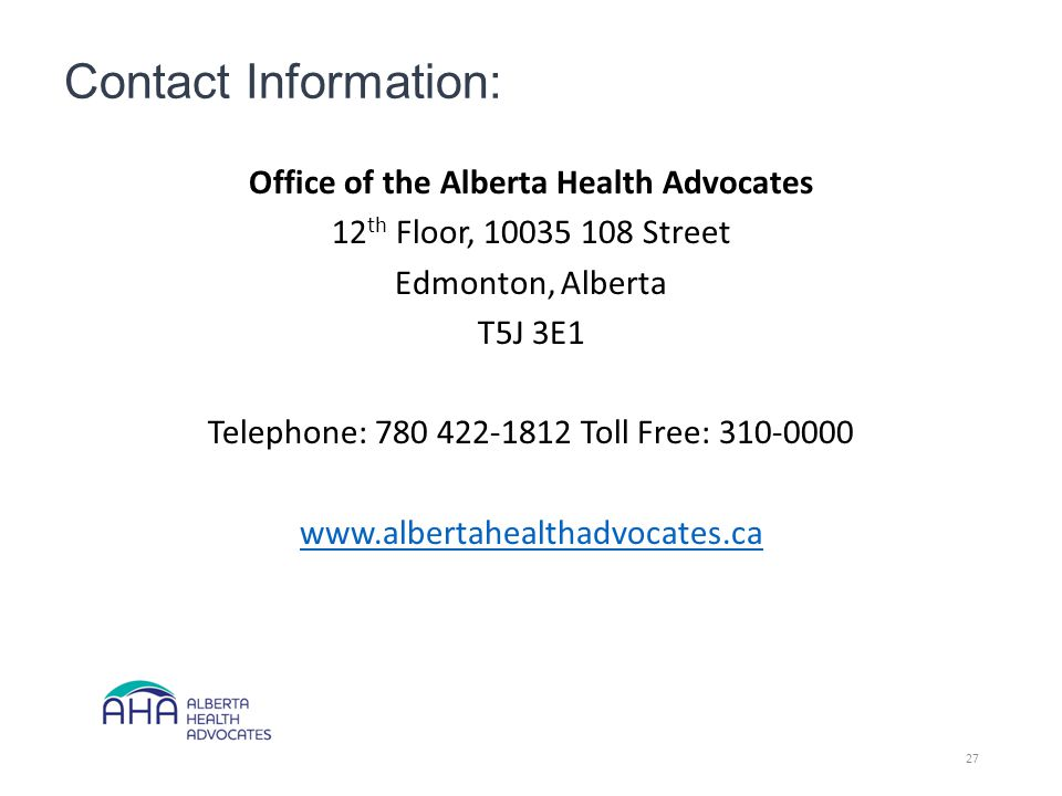 Contact Information: Office of the Alberta Health Advocates 12 th Floor, 10035 108 Street Edmonton, Alberta T5J 3E1 Telephone: 780 422-1812 Toll Free: 310-0000 www.albertahealthadvocates.ca 27