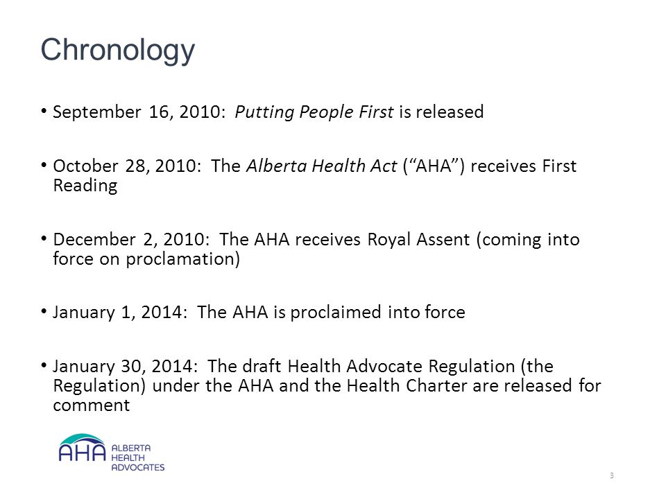 Chronology September 16, 2010: Putting People First is released October 28, 2010: The Alberta Health Act ( AHA ) receives First Reading December 2, 2010: The AHA receives Royal Assent (coming into force on proclamation) January 1, 2014: The AHA is proclaimed into force January 30, 2014: The draft Health Advocate Regulation (the Regulation) under the AHA and the Health Charter are released for comment 3